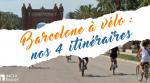 Barcelone à vélo : nos 4 itinéraires